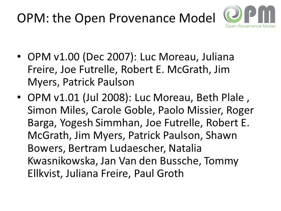 OPM: the Open Provenance Model OPM v1.00 (Dec 2007): Luc Moreau, Juliana Freire, Joe Futrelle, Robert E.