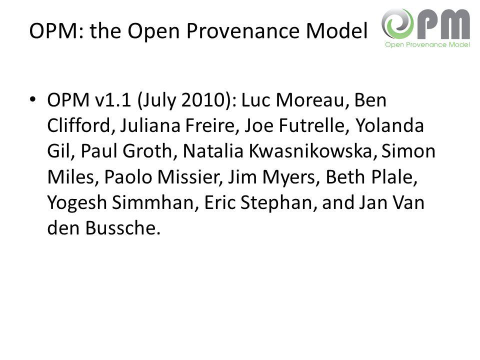 OPM: the Open Provenance Model OPM v1.1 (July 2010): Luc Moreau, Ben Clifford, Juliana Freire, Joe Futrelle, Yolanda Gil, Paul Groth, Natalia Kwasnikowska, Simon Miles, Paolo Missier, Jim Myers, Beth Plale, Yogesh Simmhan, Eric Stephan, and Jan Van den Bussche.