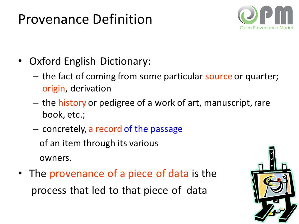 Provenance Definition Oxford English Dictionary: – the fact of coming from some particular source or quarter; origin, derivation – the history or pedigree of a work of art, manuscript, rare book, etc.; – concretely, a record of the passage of an item through its various owners.
