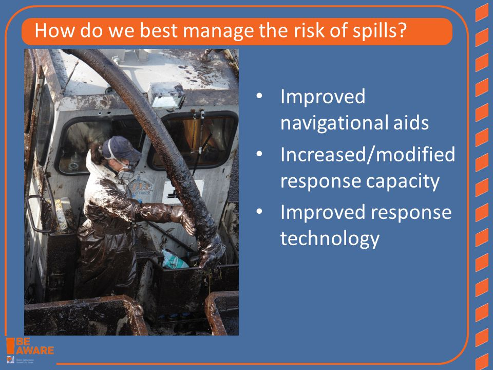 Improved navigational aids Increased/modified response capacity Improved response technology How do we best manage the risk of spills