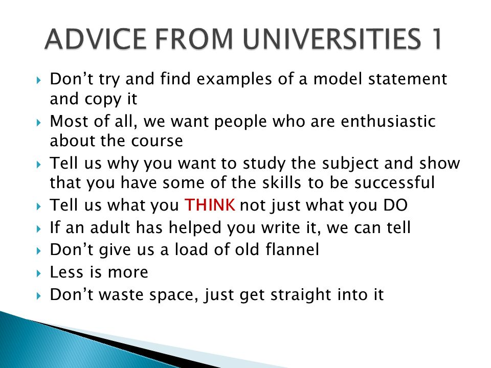  Don't try and find examples of a model statement and copy it  Most of all, we want people who are enthusiastic about the course  Tell us why you want to study the subject and show that you have some of the skills to be successful  Tell us what you THINK not just what you DO  If an adult has helped you write it, we can tell  Don't give us a load of old flannel  Less is more  Don't waste space, just get straight into it