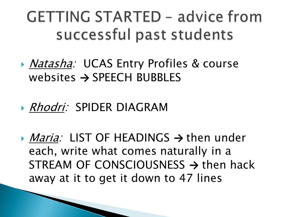  Natasha: UCAS Entry Profiles & course websites → SPEECH BUBBLES  Rhodri: SPIDER DIAGRAM  Maria: LIST OF HEADINGS → then under each, write what comes naturally in a STREAM OF CONSCIOUSNESS → then hack away at it to get it down to 47 lines
