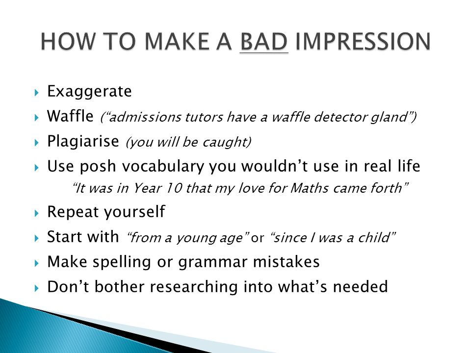 """ Exaggerate  Waffle (""""admissions tutors have a waffle detector gland"""")  Plagiarise (you will be caught)  Use posh vocabulary you wouldn't use in r"""