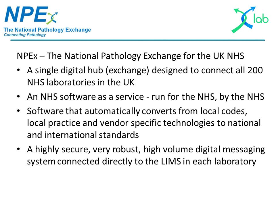 NPEx – The National Pathology Exchange for the UK NHS A single digital hub (exchange) designed to connect all 200 NHS laboratories in the UK An NHS so
