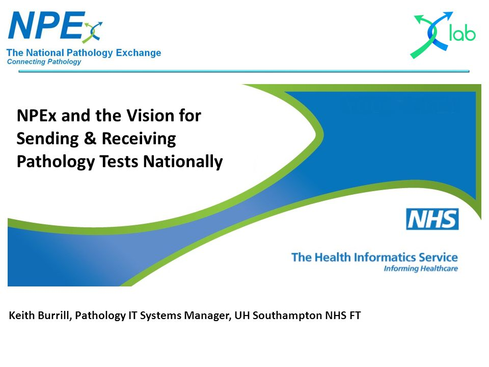 NPEx and the Vision for Sending & Receiving Pathology Tests Nationally Keith Burrill, Pathology IT Systems Manager, UH Southampton NHS FT