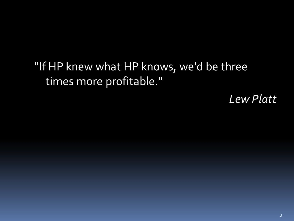 If HP knew what HP knows, we d be three times more profitable. Lew Platt 3
