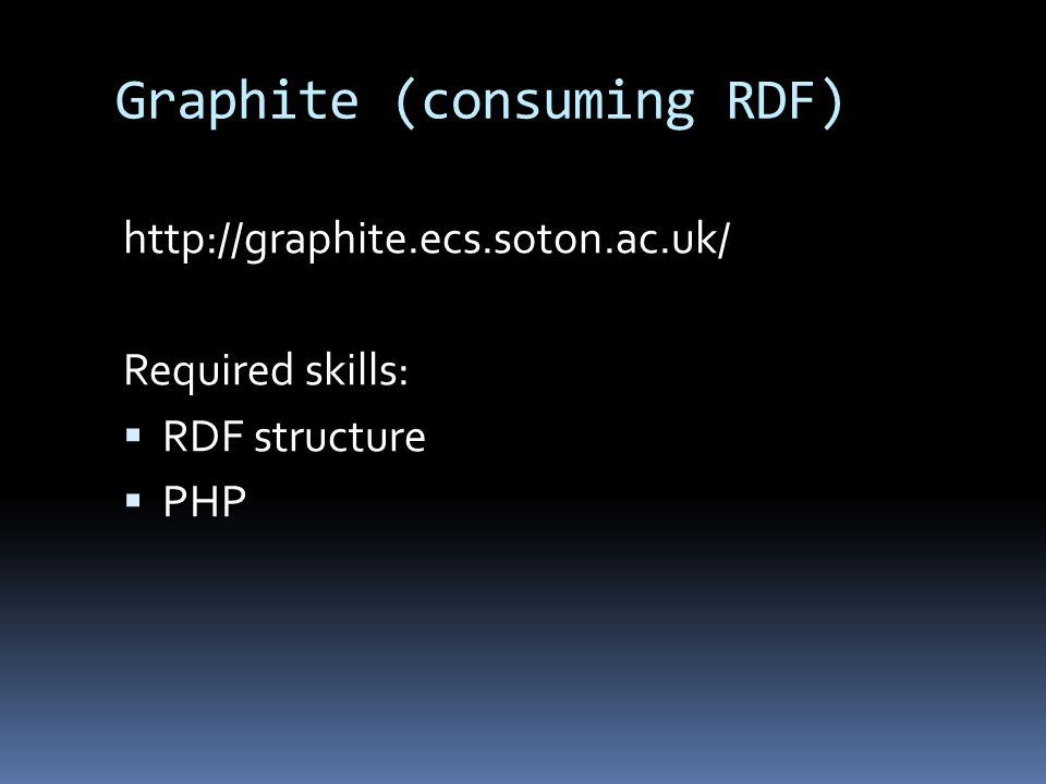 Graphite (consuming RDF) http://graphite.ecs.soton.ac.uk/ Required skills:  RDF structure  PHP