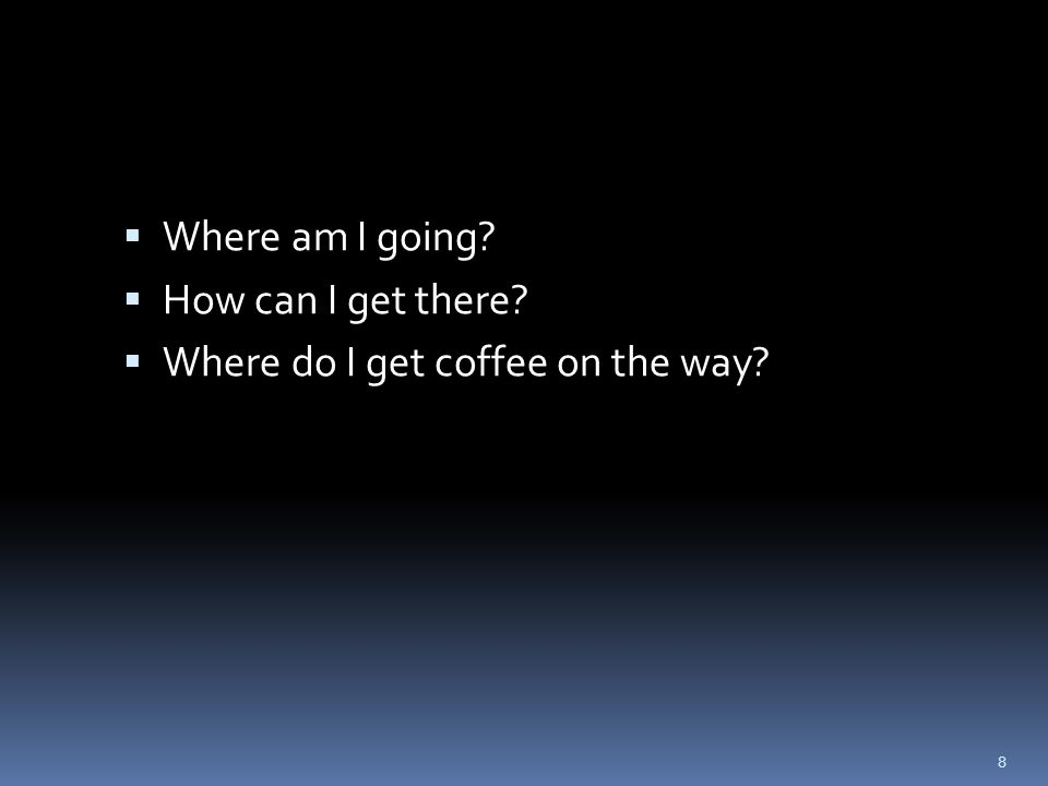  Where am I going  How can I get there  Where do I get coffee on the way 8