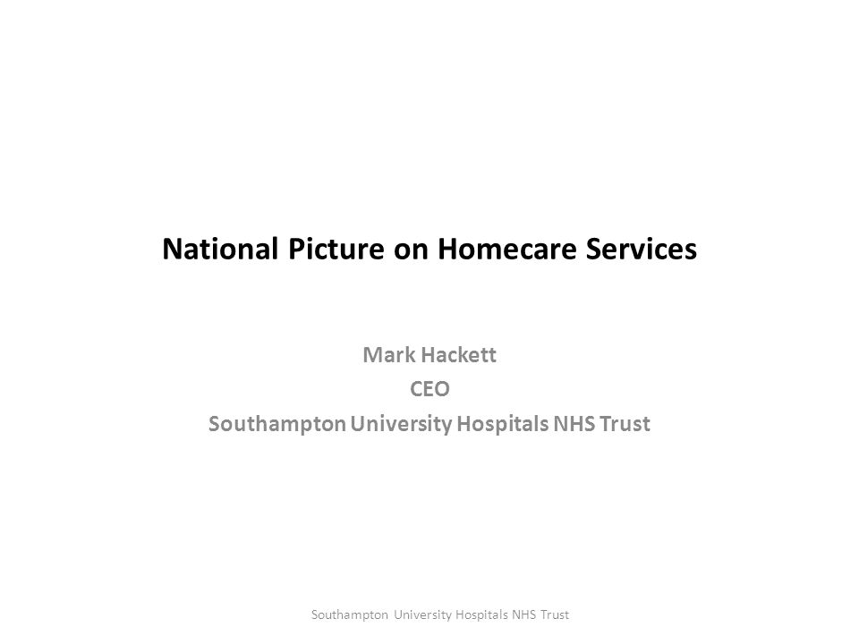 National Picture on Homecare Services Mark Hackett CEO Southampton University Hospitals NHS Trust