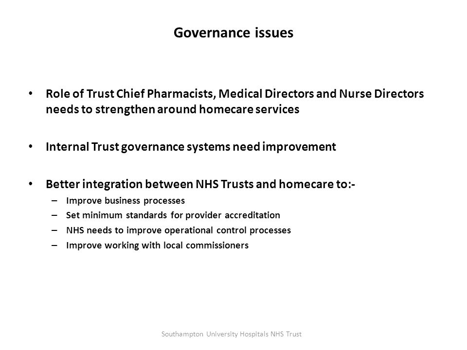 Collaboration across organisations Need for better NHS Trust/commissioning alignment to improve patient services Incentivisation of homecare providers to:- – Reduce transaction costs – Improve cost of whole healthcare system – Management of homecare demand – Improve patient services National or regional collaboration needed to incentivise NHS providers and commissioners to collaborate More open procurement models needed with homecare providers Southampton University Hospitals NHS Trust