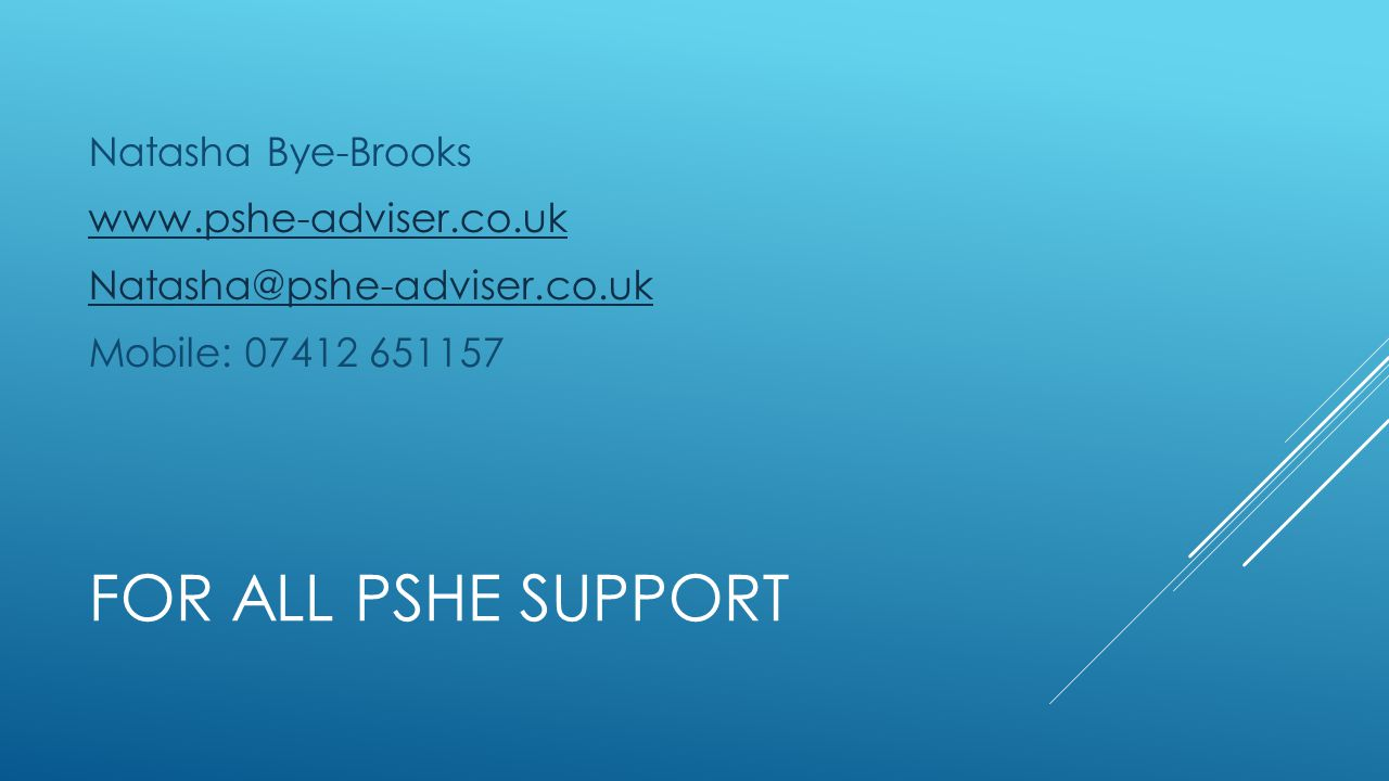 FOR ALL PSHE SUPPORT Natasha Bye-Brooks www.pshe-adviser.co.uk Natasha@pshe-adviser.co.uk Mobile: 07412 651157