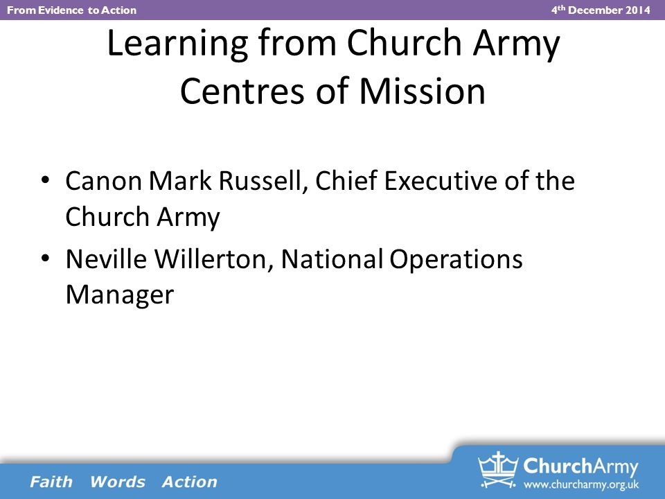 Learning from Church Army Centres of Mission Canon Mark Russell, Chief Executive of the Church Army Neville Willerton, National Operations Manager From Evidence to Action 4 th December 2014