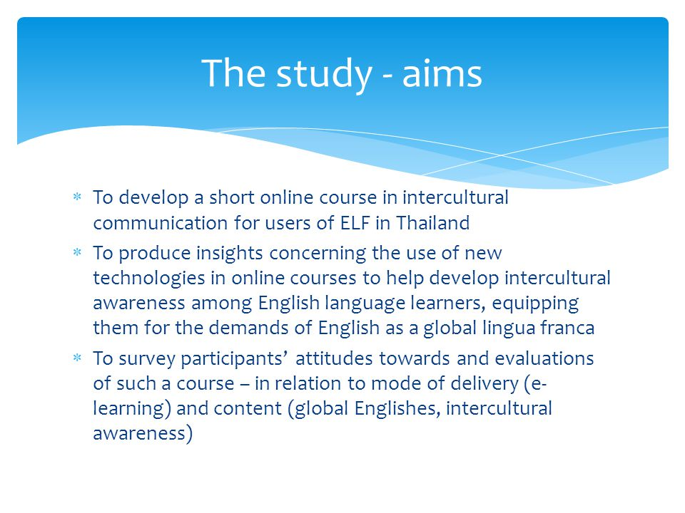 The study - aims  To develop a short online course in intercultural communication for users of ELF in Thailand  To produce insights concerning the use of new technologies in online courses to help develop intercultural awareness among English language learners, equipping them for the demands of English as a global lingua franca  To survey participants' attitudes towards and evaluations of such a course – in relation to mode of delivery (e- learning) and content (global Englishes, intercultural awareness)
