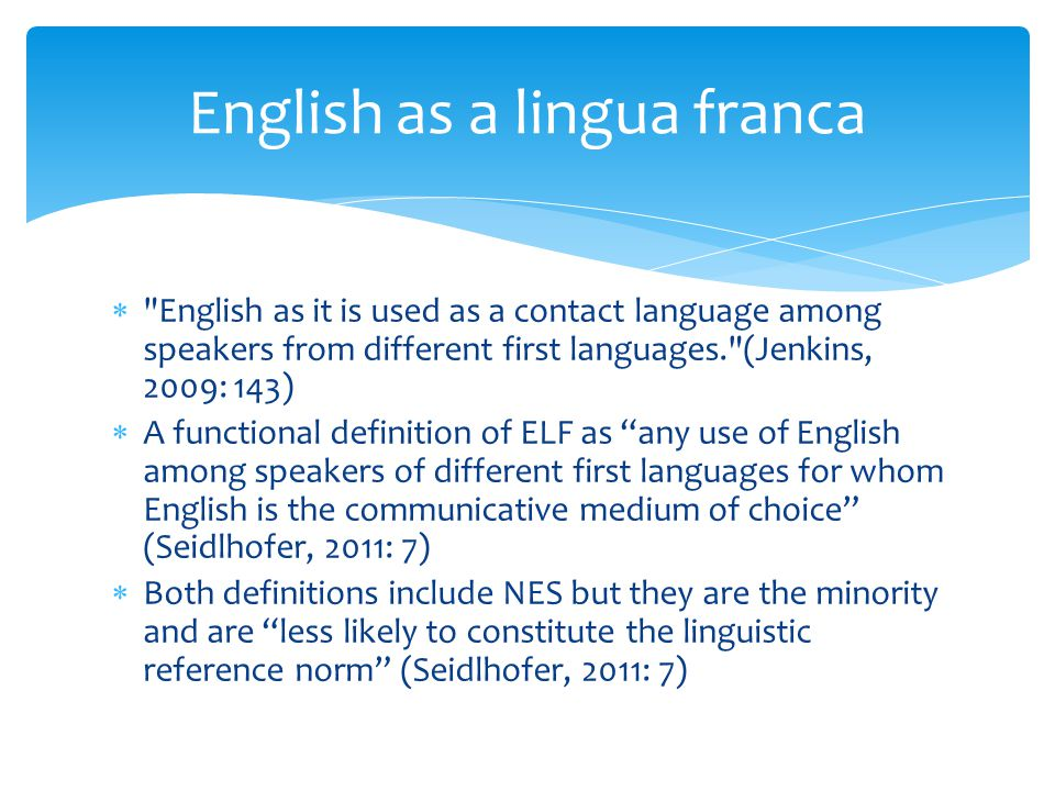  English as it is used as a contact language among speakers from different first languages. (Jenkins, 2009: 143)  A functional definition of ELF as any use of English among speakers of different first languages for whom English is the communicative medium of choice (Seidlhofer, 2011: 7)  Both definitions include NES but they are the minority and are less likely to constitute the linguistic reference norm (Seidlhofer, 2011: 7) English as a lingua franca