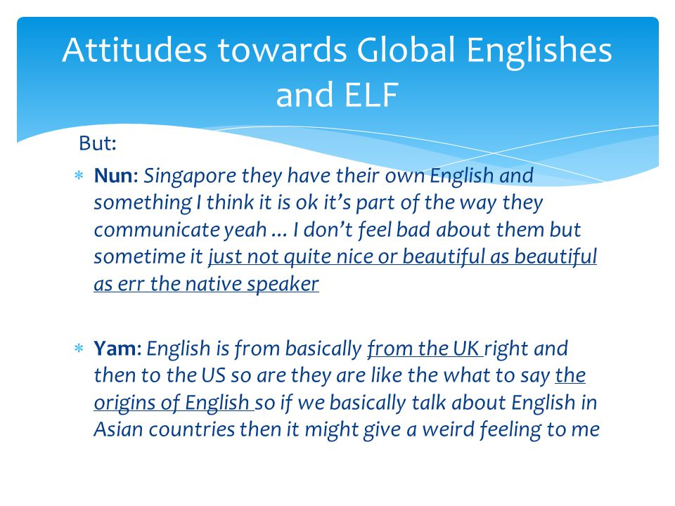 But:  Nun: Singapore they have their own English and something I think it is ok it's part of the way they communicate yeah...