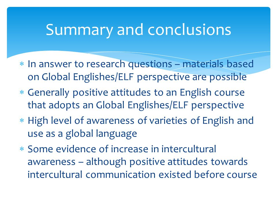  In answer to research questions – materials based on Global Englishes/ELF perspective are possible  Generally positive attitudes to an English course that adopts an Global Englishes/ELF perspective  High level of awareness of varieties of English and use as a global language  Some evidence of increase in intercultural awareness – although positive attitudes towards intercultural communication existed before course Summary and conclusions