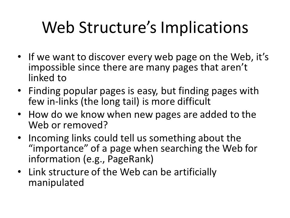 Web Structure's Implications If we want to discover every web page on the Web, it's impossible since there are many pages that aren't linked to Finding popular pages is easy, but finding pages with few in-links (the long tail) is more difficult How do we know when new pages are added to the Web or removed.