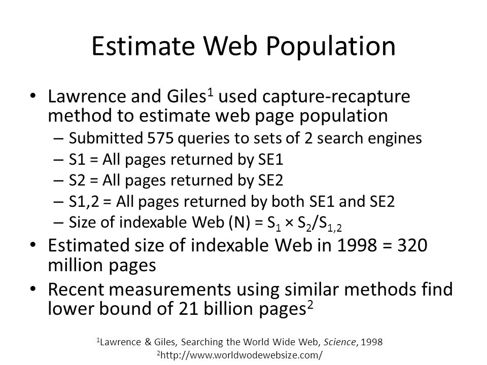 Estimate Web Population Lawrence and Giles 1 used capture-recapture method to estimate web page population – Submitted 575 queries to sets of 2 search engines – S1 = All pages returned by SE1 – S2 = All pages returned by SE2 – S1,2 = All pages returned by both SE1 and SE2 – Size of indexable Web (N) = S 1 × S 2 /S 1,2 Estimated size of indexable Web in 1998 = 320 million pages Recent measurements using similar methods find lower bound of 21 billion pages 2 1 Lawrence & Giles, Searching the World Wide Web, Science, 1998 2 http://www.worldwodewebsize.com/