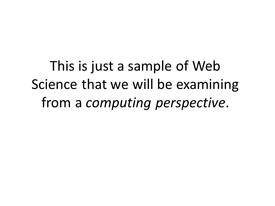 This is just a sample of Web Science that we will be examining from a computing perspective.