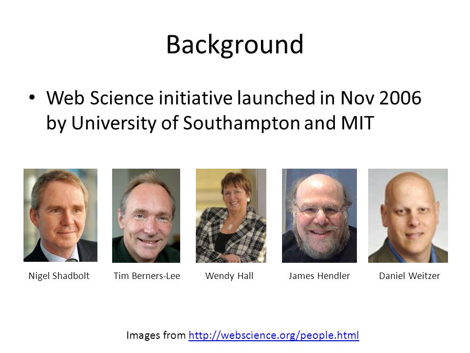 Background Web Science initiative launched in Nov 2006 by University of Southampton and MIT Nigel ShadboltTim Berners-LeeWendy HallJames HendlerDaniel Weitzer Images from http://webscience.org/people.htmlhttp://webscience.org/people.html