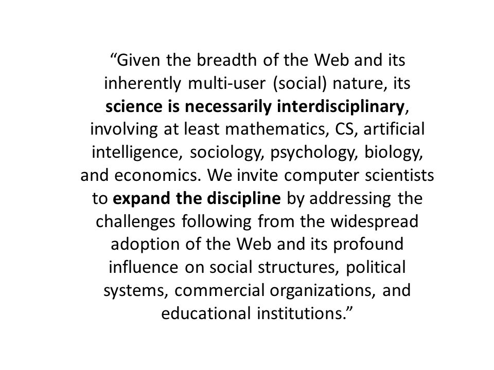 Given the breadth of the Web and its inherently multi-user (social) nature, its science is necessarily interdisciplinary, involving at least mathematics, CS, artificial intelligence, sociology, psychology, biology, and economics.