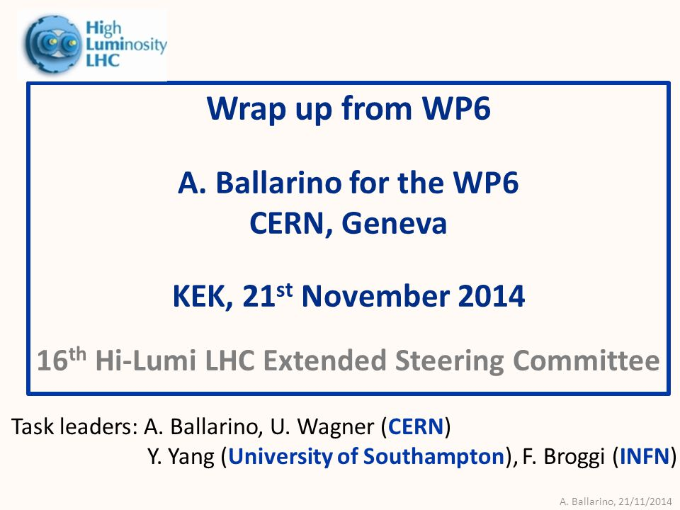 A. Ballarino, 21/11/2014 Wrap up from WP6 A. Ballarino for the WP6 CERN, Geneva KEK, 21 st November 2014 16 th Hi-Lumi LHC Extended Steering Committee