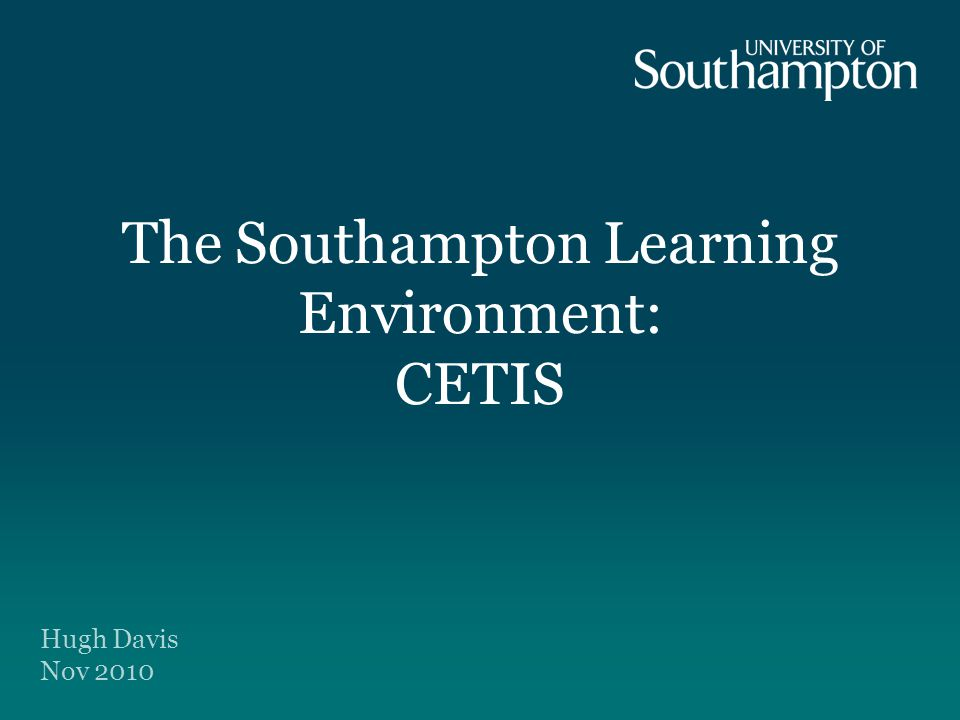 The Southampton Learning Environment: CETIS Hugh Davis Nov 2010