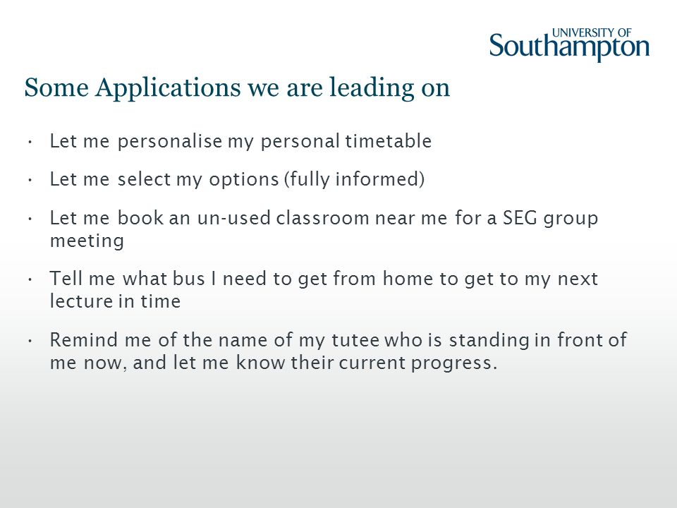 Some Applications we are leading on Let me personalise my personal timetable Let me select my options (fully informed) Let me book an un-used classroom near me for a SEG group meeting Tell me what bus I need to get from home to get to my next lecture in time Remind me of the name of my tutee who is standing in front of me now, and let me know their current progress.