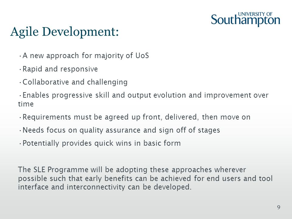 9 Agile Development: A new approach for majority of UoS Rapid and responsive Collaborative and challenging Enables progressive skill and output evolution and improvement over time Requirements must be agreed up front, delivered, then move on Needs focus on quality assurance and sign off of stages Potentially provides quick wins in basic form The SLE Programme will be adopting these approaches wherever possible such that early benefits can be achieved for end users and tool interface and interconnectivity can be developed.
