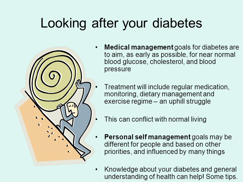 Looking after your diabetes Medical management goals for diabetes are to aim, as early as possible, for near normal blood glucose, cholesterol, and blood pressure Treatment will include regular medication, monitoring, dietary management and exercise regime – an uphill struggle This can conflict with normal living Personal self management goals may be different for people and based on other priorities, and influenced by many things Knowledge about your diabetes and general understanding of health can help.