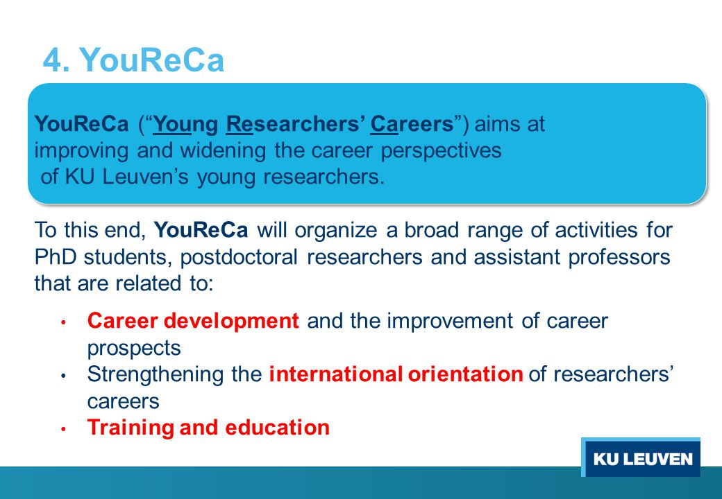 "4. YouReCa YouReCa (""Young Researchers' Careers"") aims at improving and widening the career perspectives of KU Leuven's young researchers. To this end"