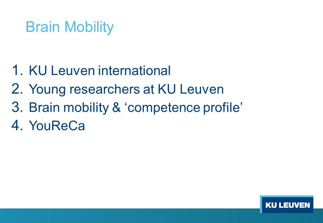 Brain Mobility 1. KU Leuven international 2. Young researchers at KU Leuven 3. Brain mobility & 'competence profile' 4. YouReCa