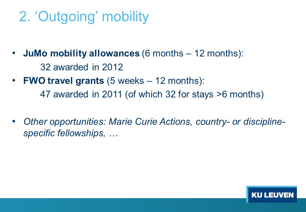 2. 'Outgoing' mobility JuMo mobility allowances (6 months – 12 months): 32 awarded in 2012 FWO travel grants (5 weeks – 12 months): 47 awarded in 2011