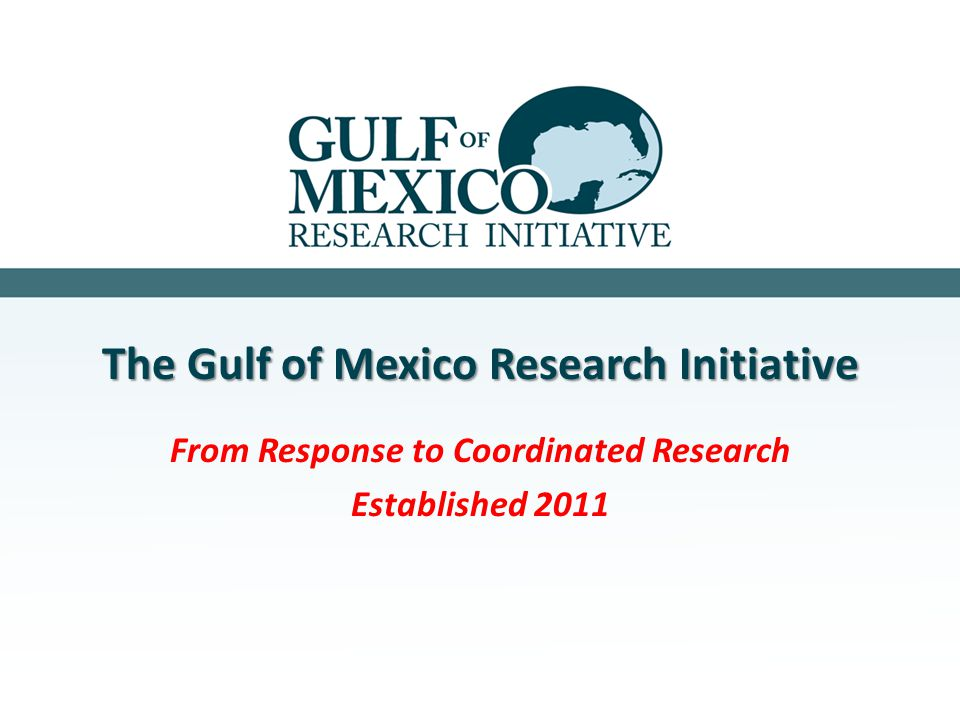 The Gulf of Mexico Research Initiative From Response to Coordinated Research Established 2011