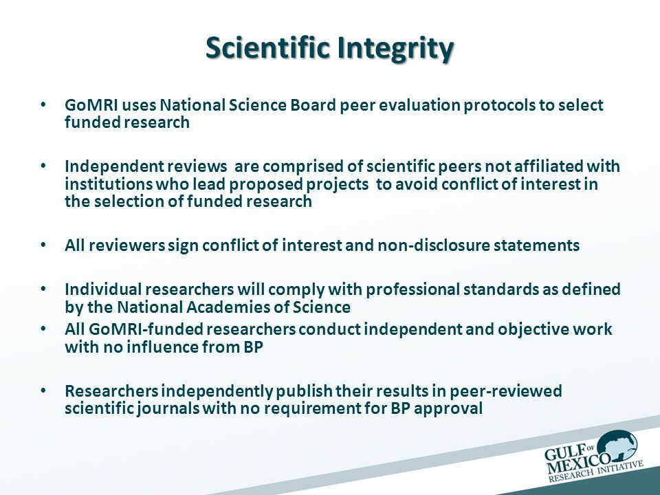 Scientific Integrity GoMRI uses National Science Board peer evaluation protocols to select funded research Independent reviews are comprised of scientific peers not affiliated with institutions who lead proposed projects to avoid conflict of interest in the selection of funded research All reviewers sign conflict of interest and non-disclosure statements Individual researchers will comply with professional standards as defined by the National Academies of Science All GoMRI-funded researchers conduct independent and objective work with no influence from BP Researchers independently publish their results in peer-reviewed scientific journals with no requirement for BP approval