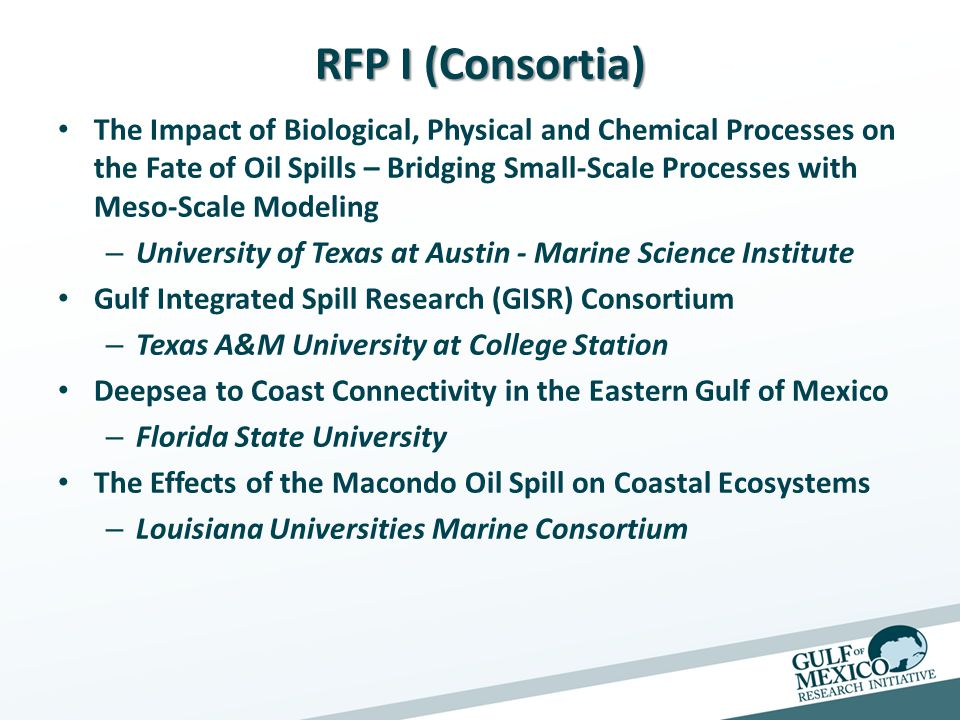 RFP I (Consortia) The Impact of Biological, Physical and Chemical Processes on the Fate of Oil Spills – Bridging Small-Scale Processes with Meso-Scale Modeling – University of Texas at Austin - Marine Science Institute Gulf Integrated Spill Research (GISR) Consortium – Texas A&M University at College Station Deepsea to Coast Connectivity in the Eastern Gulf of Mexico – Florida State University The Effects of the Macondo Oil Spill on Coastal Ecosystems – Louisiana Universities Marine Consortium