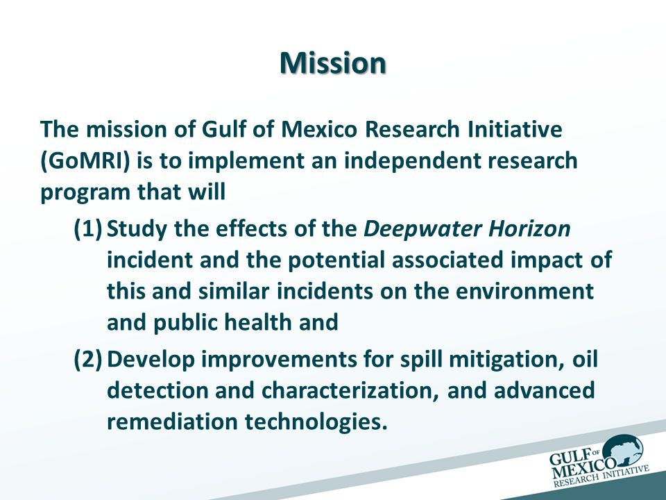 Mission The mission of Gulf of Mexico Research Initiative (GoMRI) is to implement an independent research program that will (1)Study the effects of the Deepwater Horizon incident and the potential associated impact of this and similar incidents on the environment and public health and (2)Develop improvements for spill mitigation, oil detection and characterization, and advanced remediation technologies.