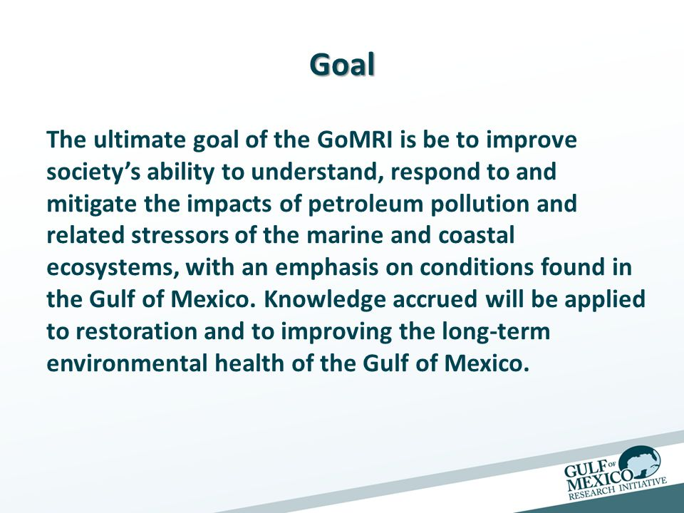 Goal The ultimate goal of the GoMRI is be to improve society's ability to understand, respond to and mitigate the impacts of petroleum pollution and related stressors of the marine and coastal ecosystems, with an emphasis on conditions found in the Gulf of Mexico.