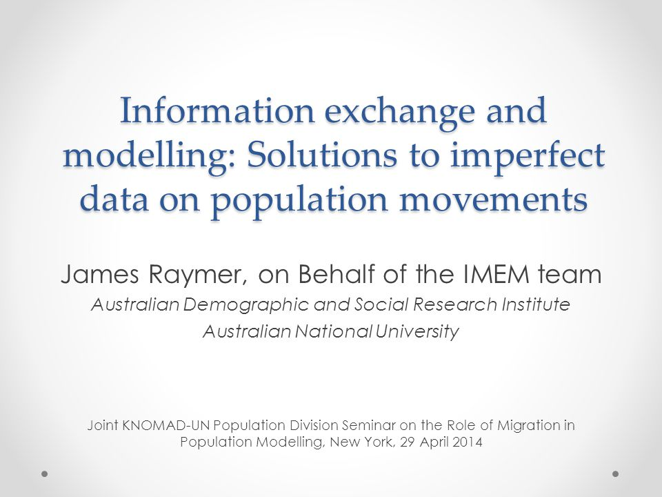Information exchange and modelling: Solutions to imperfect data on population movements James Raymer, on Behalf of the IMEM team Australian Demographic and Social Research Institute Australian National University Joint KNOMAD-UN Population Division Seminar on the Role of Migration in Population Modelling, New York, 29 April 2014