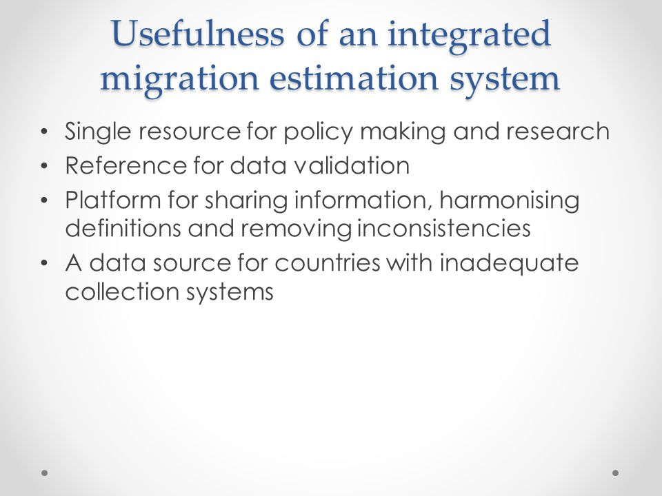 Usefulness of an integrated migration estimation system Single resource for policy making and research Reference for data validation Platform for shar