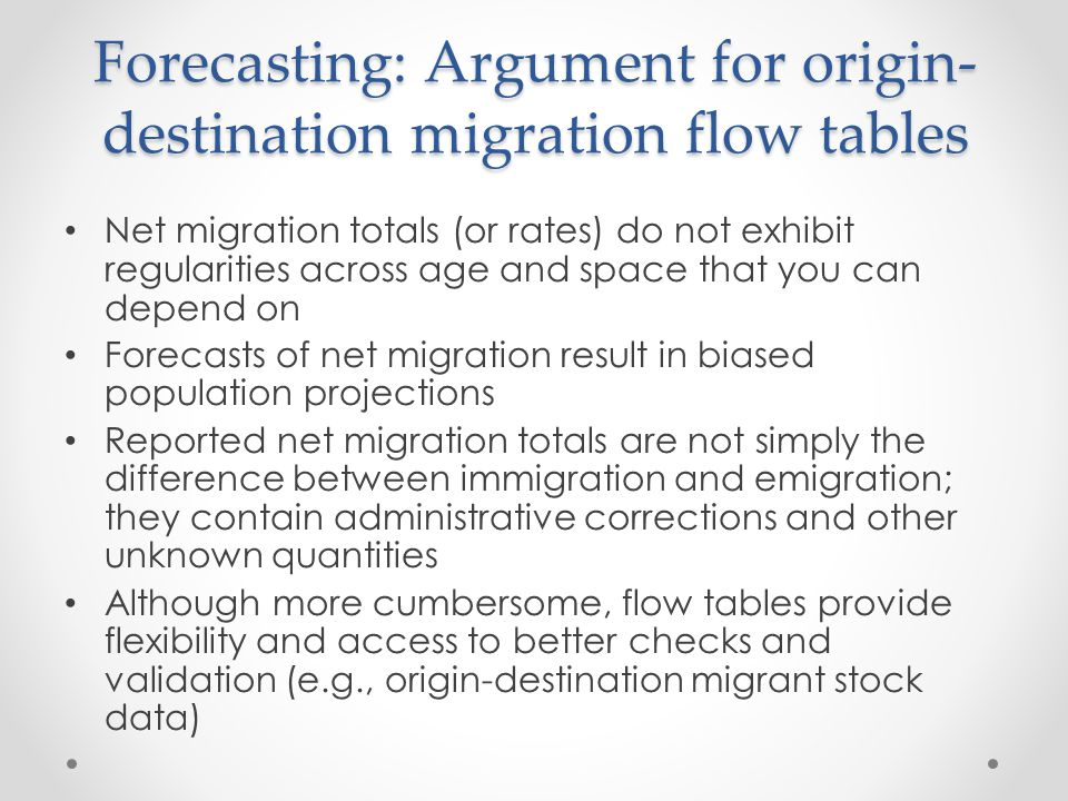 Forecasting: Argument for origin- destination migration flow tables Net migration totals (or rates) do not exhibit regularities across age and space t