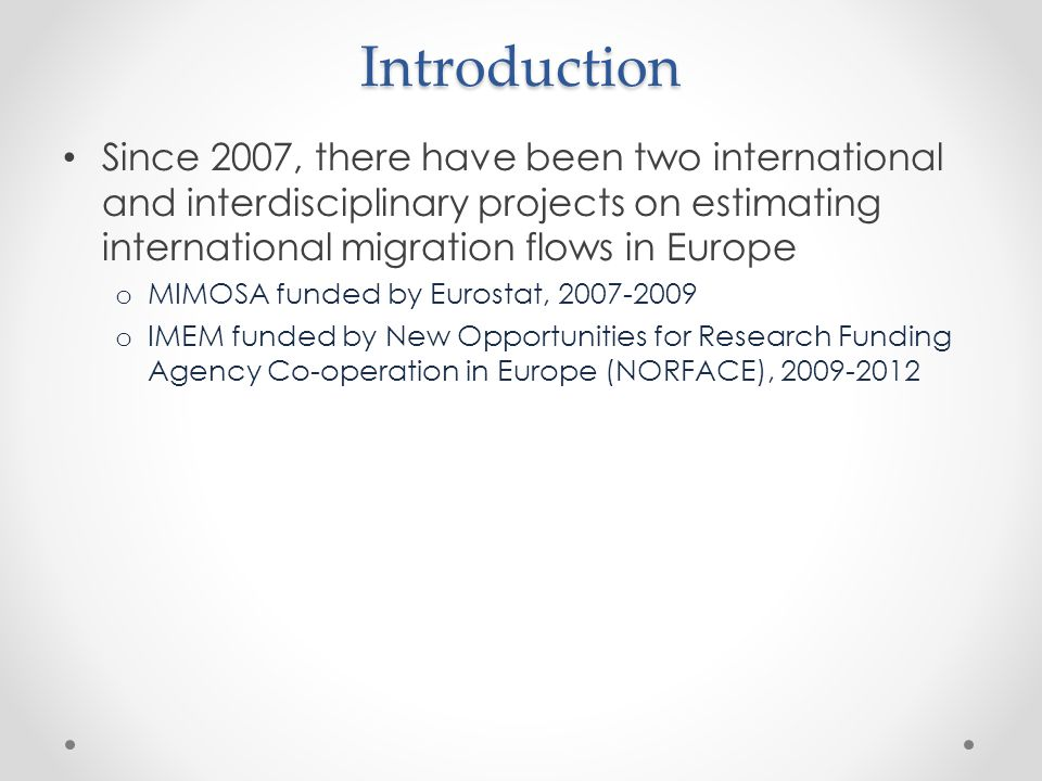 Introduction Since 2007, there have been two international and interdisciplinary projects on estimating international migration flows in Europe o MIMOSA funded by Eurostat, 2007-2009 o IMEM funded by New Opportunities for Research Funding Agency Co-operation in Europe (NORFACE), 2009-2012