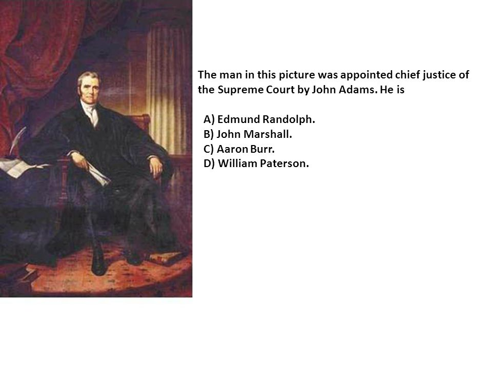 The man in this picture was appointed chief justice of the Supreme Court by John Adams.