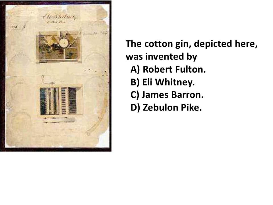 The cotton gin, depicted here, was invented by A) Robert Fulton.