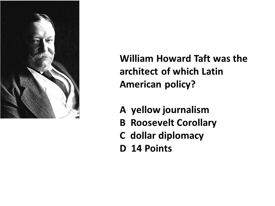William Howard Taft was the architect of which Latin American policy.