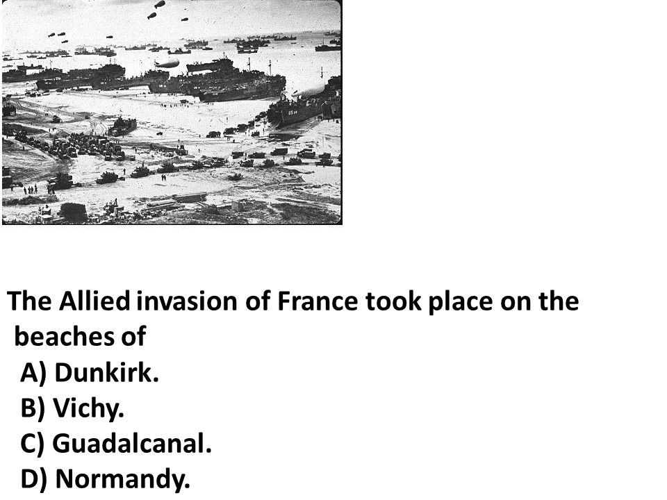 The Allied invasion of France took place on the beaches of A) Dunkirk.