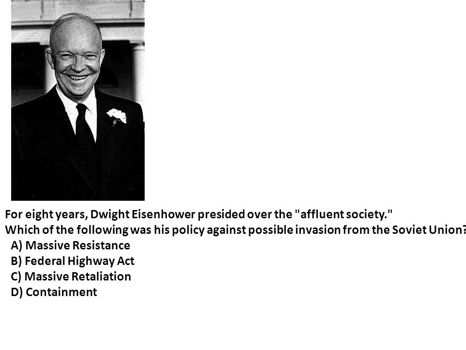 For eight years, Dwight Eisenhower presided over the affluent society. Which of the following was his policy against possible invasion from the Soviet Union.