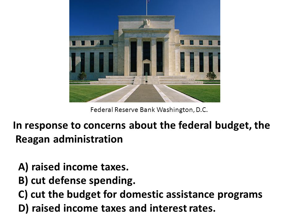 In response to concerns about the federal budget, the Reagan administration A) raised income taxes.