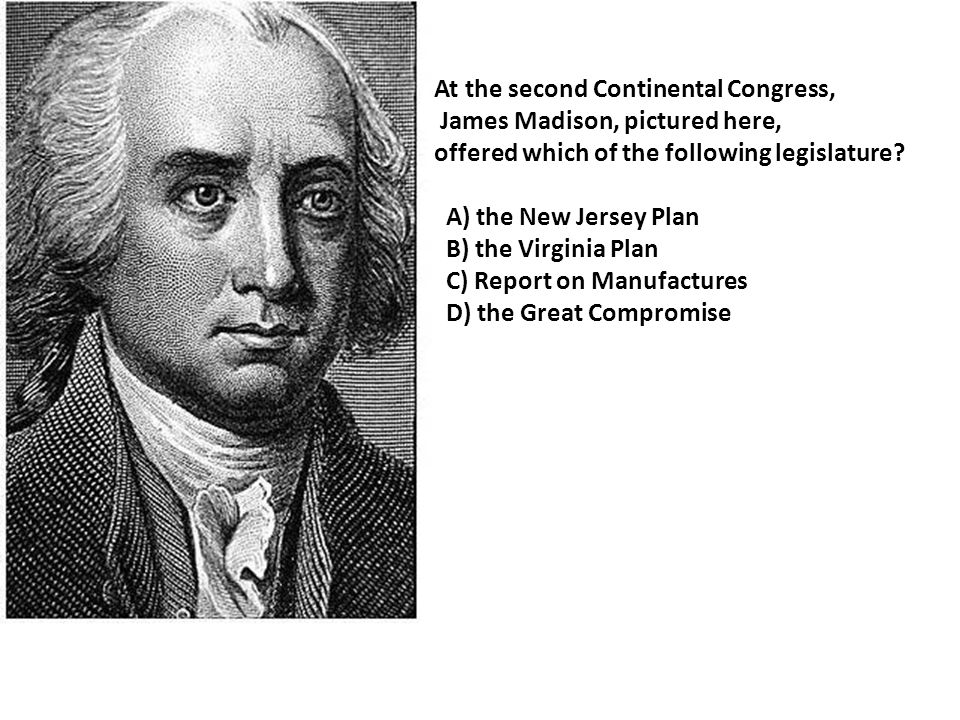 At the second Continental Congress, James Madison, pictured here, offered which of the following legislature.