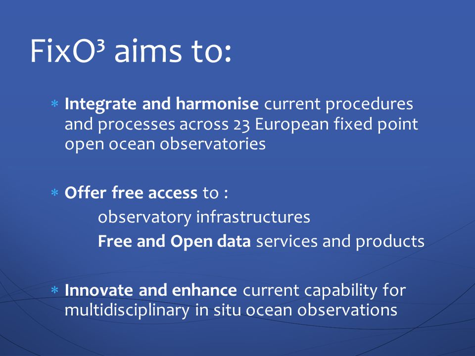  Integrate and harmonise current procedures and processes across 23 European fixed point open ocean observatories  Offer free access to : observatory infrastructures Free and Open data services and products  Innovate and enhance current capability for multidisciplinary in situ ocean observations FixO³ aims to: